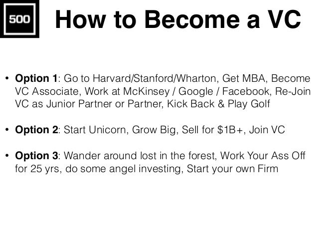 How to Become a VC • Option 1: Go to Harvard/Stanford/Wharton, Get MBA, Become VC Associate, Work at McKinsey / Google / F...