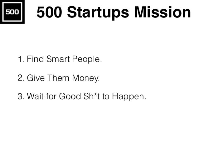 500 Startups Mission 1. Find Smart People. 2. Give Them Money. 3. Wait for Good Sh*t to Happen.