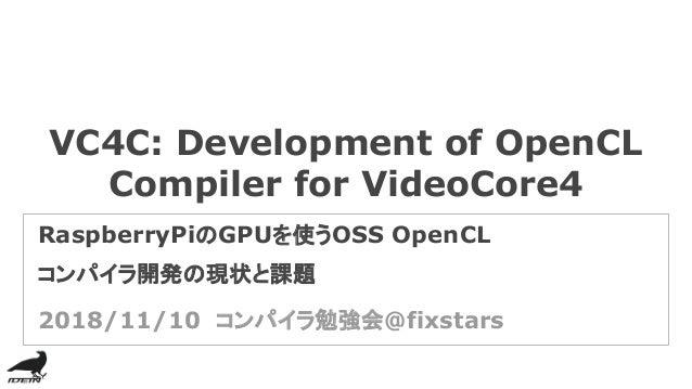 VC4C: Development of OpenCL Compiler for VideoCore4 RaspberryPiのGPUを使うOSS OpenCL コンパイラ開発の現状と課題 2018/11/10 コンパイラ勉強会@fixstars