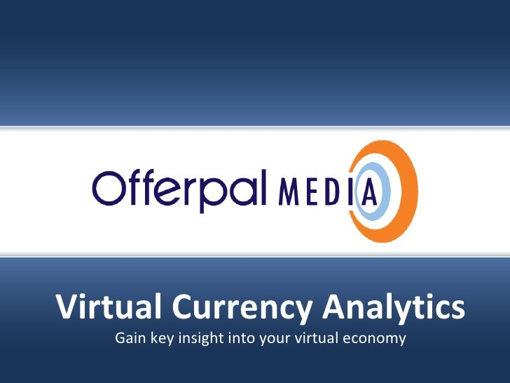 Slide title goes here… Offerpal Media Inc. Confidential Virtual Currency Analytics Gain key insight into your virtual econ...