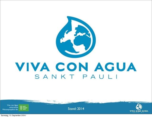 Viva con Agua  unterstützt  Wasserprojekte der  Viva con Agua  Hamburg, August 2011  Stand: 2014  Samstag, 13. September 2...