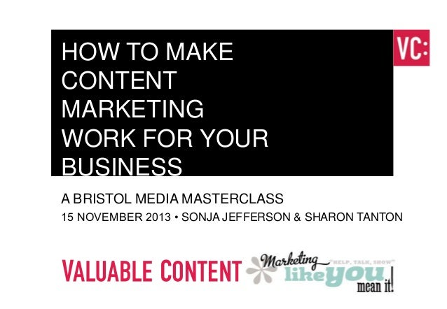 HOW TO MAKE CONTENT MARKETING WORK FOR YOUR BUSINESS A BRISTOL MEDIA MASTERCLASS 15 NOVEMBER 2013 • SONJA JEFFERSON & SHAR...