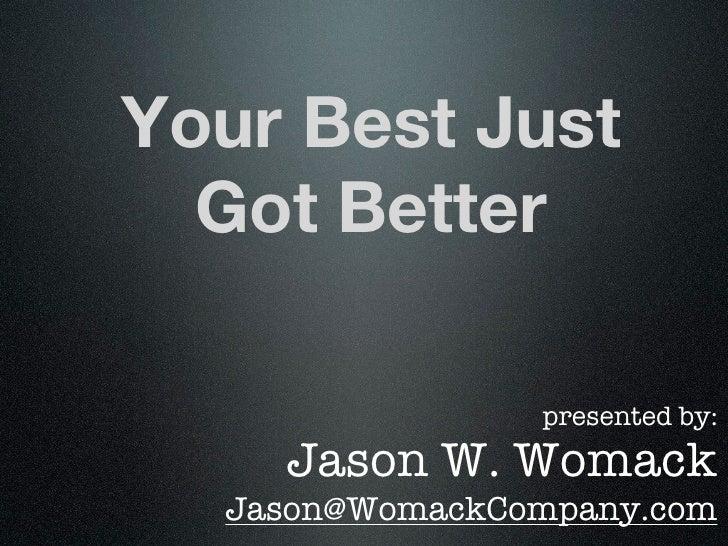 Your Best Just  Got Better                presented by:    Jason W. Womack  Jason@WomackCompany.com
