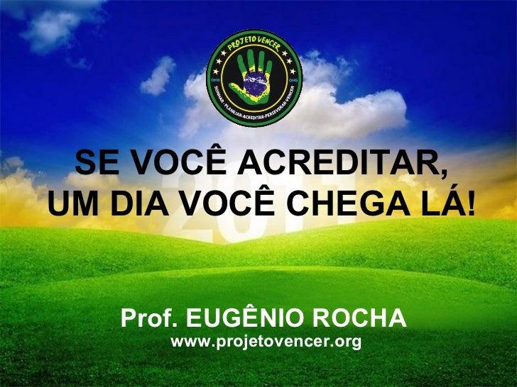 SE VOCÊ ACREDITAR, UM DIA VOCÊ CHEGA LÁ! Prof. EUGÊNIO ROCHA www.projetovencer.org