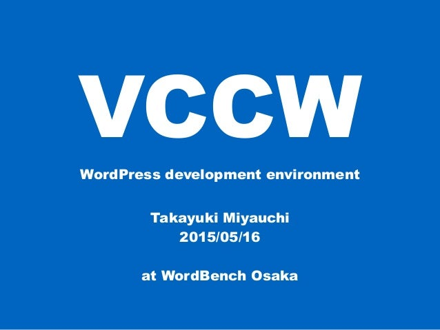 VCCWWordPress development environment Takayuki Miyauchi 2015/05/16 at WordBench Osaka