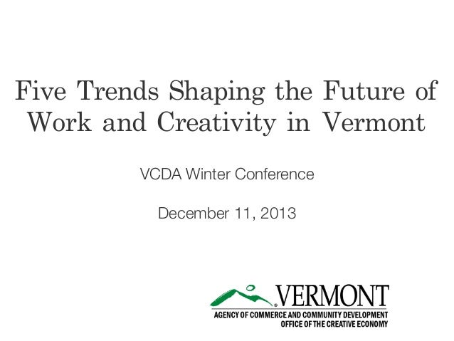Five Trends Shaping the Future of  Work and Creativity in Vermont VCDA Winter Conference December 11, 2013