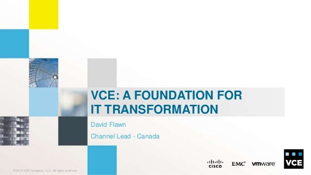 © 2013 VCE Company, LLC. All rights reserved.David FlawnChannel Lead - CanadaVCE: A FOUNDATION FORIT TRANSFORMATION