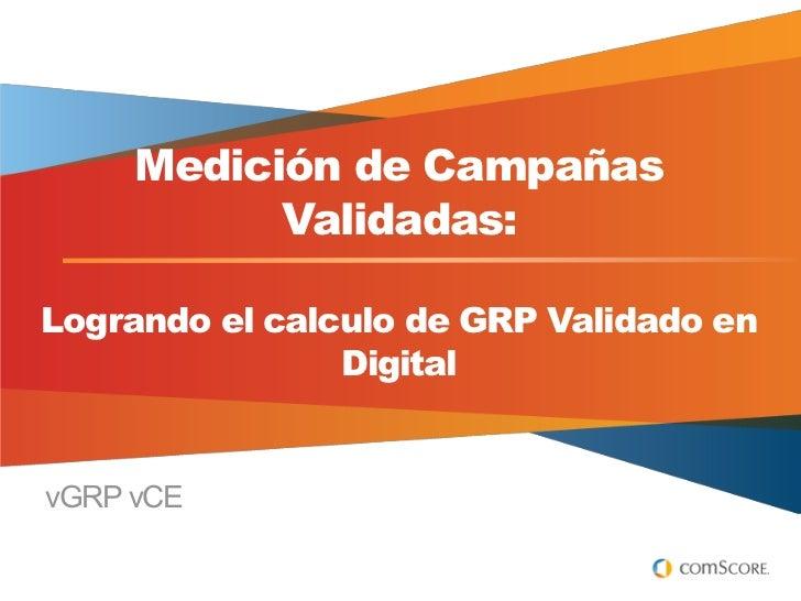 Medición de Campañas           Validadas:Logrando el calculo de GRP Validado en                DigitalvGRP vCE