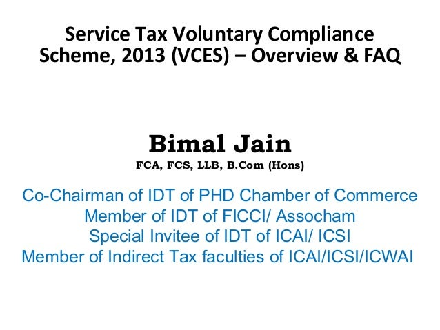 Service Tax Voluntary Compliance Scheme, 2013 (VCES) – Overview & FAQ Bimal Jain FCA, FCS, LLB, B.Com (Hons) Co-Chairman o...