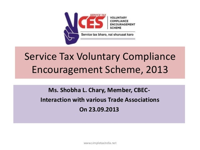 Service Tax Voluntary Compliance Encouragement Scheme, 2013 Ms. Shobha L. Chary, Member, CBECInteraction with various Trad...