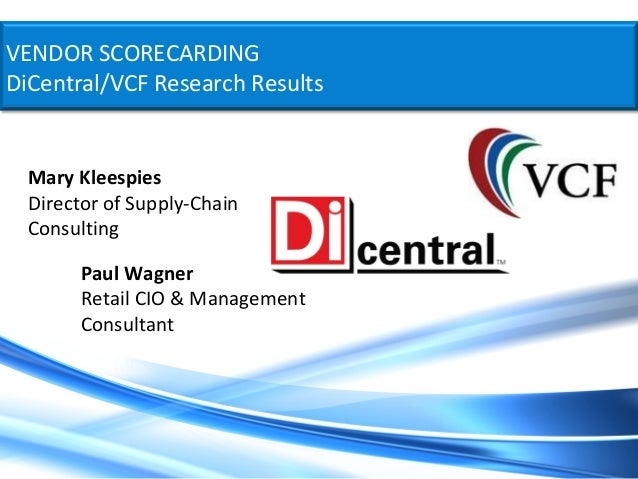 VENDOR SCORECARDINGDiCentral/VCF Research Results  Mary Kleespies  Director of Supply-Chain  Consulting        Paul Wagner...
