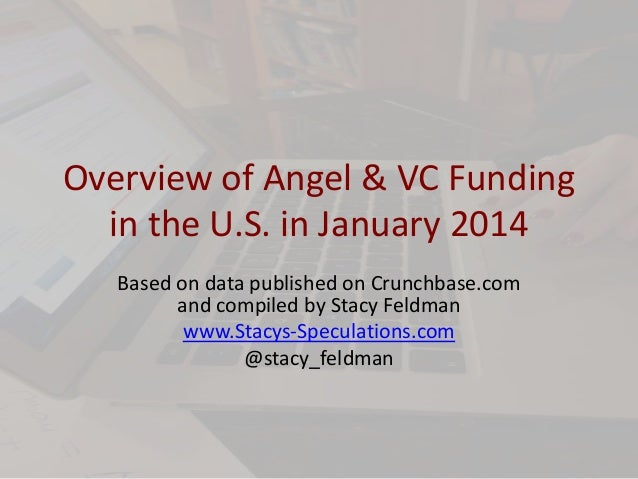 Overview of Angel & VC Funding in the U.S. in January 2014 Based on data published on Crunchbase.com and compiled by Stacy...