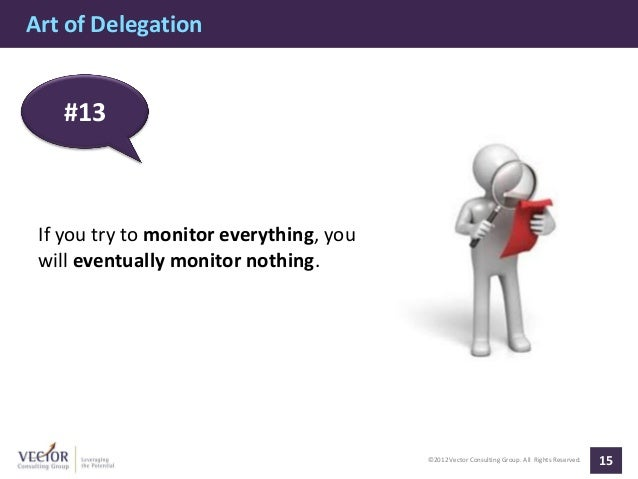 Art of Delegation   #13 If you try to monitor everything, you will eventually monitor nothing.                            ...
