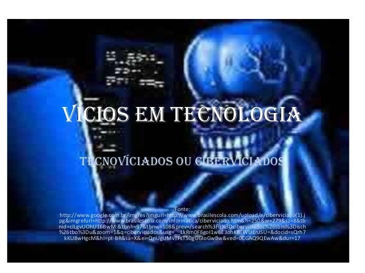 VÍCIOS EM TECNOLOGIA       TECNOVÍCIADOS OU CIBERVÍCIADOS                                            Fonte:http://www.goog...
