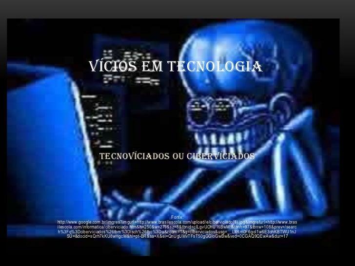 VÍCIOS EM TECNOLOGIA                     TECNOVÍCIADOS OU CIBERVÍCIADOS                                                   ...
