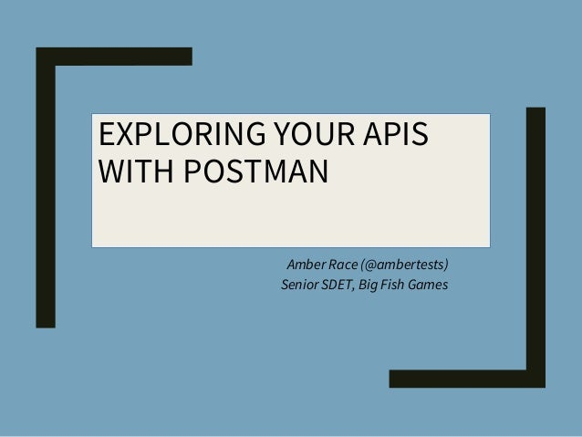 EXPLORING YOUR APIS WITH POSTMAN Amber Race (@ambertests) Senior SDET, Big Fish Games