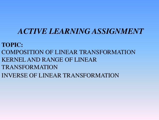 ACTIVE LEARNING ASSIGNMENT TOPIC: COMPOSITION OF LINEAR TRANSFORMATION KERNEL AND RANGE OF LINEAR TRANSFORMATION INVERSE O...