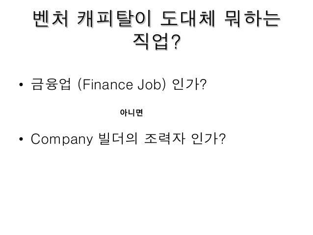 벤처 캐피탈이 도대체 뭐하는 직업? • 금융업 (Finance Job) 인가? • Company 빌더의 조력자 인가? 아니면