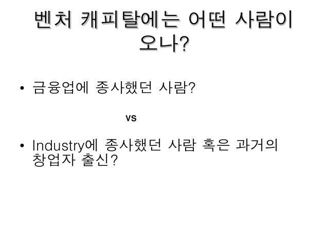 벤처 캐피탈에는 어떤 사람이 오나? • 금융업에 종사했던 사람? • Industry에 종사했던 사람 혹은 과거의 창업자 출신? VS