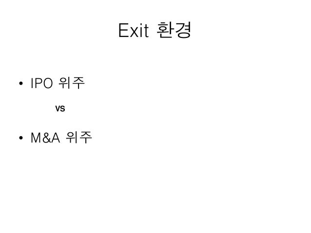 Exit 환경 • IPO 위주 • M&A 위주 VS