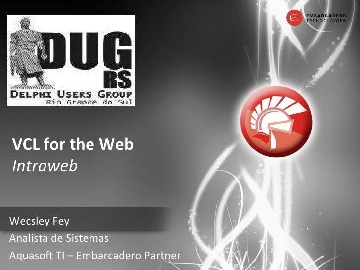 VCL for the Web Intraweb Wecsley Fey Analista de Sistemas Aquasoft TI – Embarcadero Partner