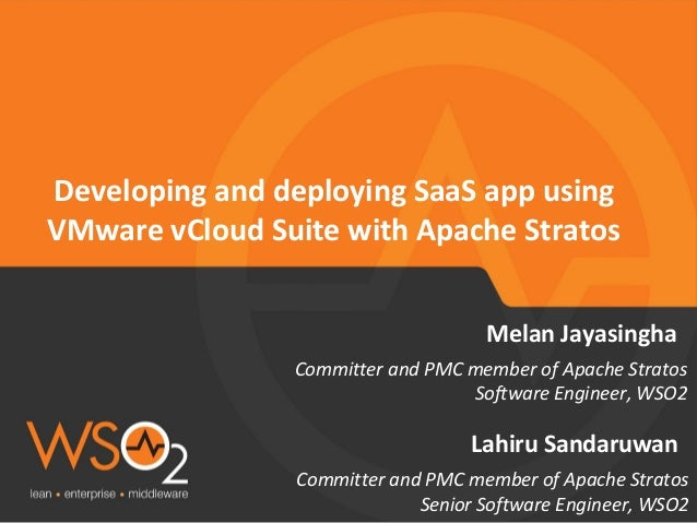 Committer and PMC member of Apache Stratos Senior Software Engineer, WSO2 Lahiru Sandaruwan Developing and deploying SaaS ...