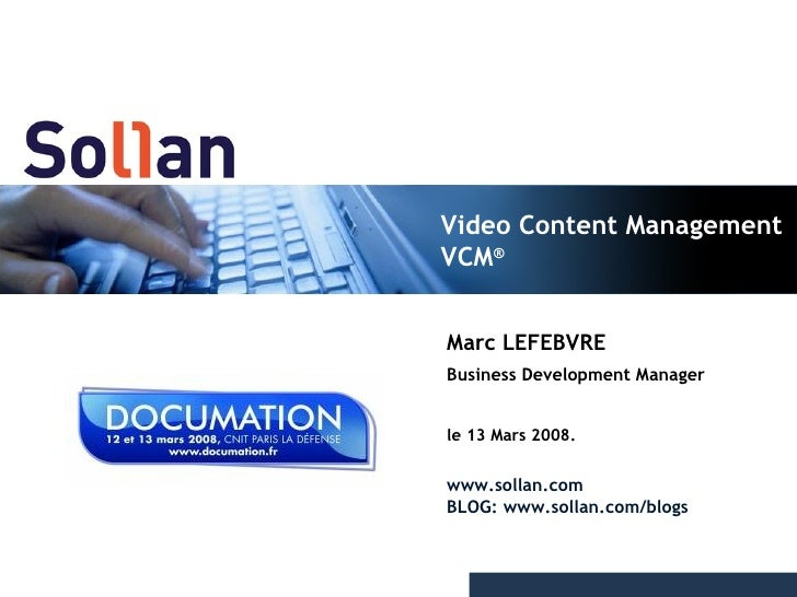 Video Content Management VCM ® Marc LEFEBVRE Business Development Manager le 13 Mars 2008. www.sollan.com BLOG: www.sollan...