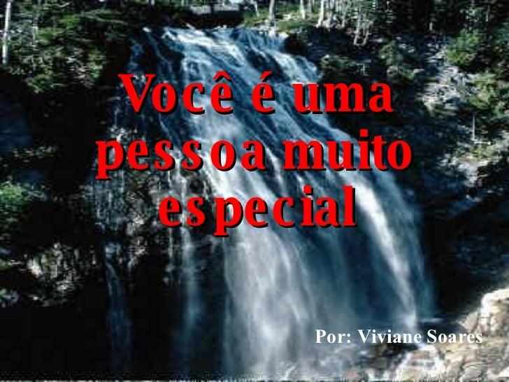 Você é uma pessoa muito especial Por: Viviane Soares