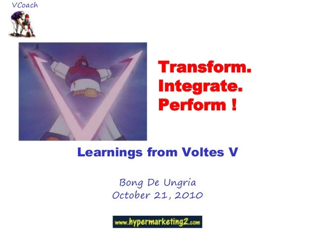 Transform. Integrate. Perform ! Learnings from Voltes V Bong De Ungria October 21, 2010 VCoach