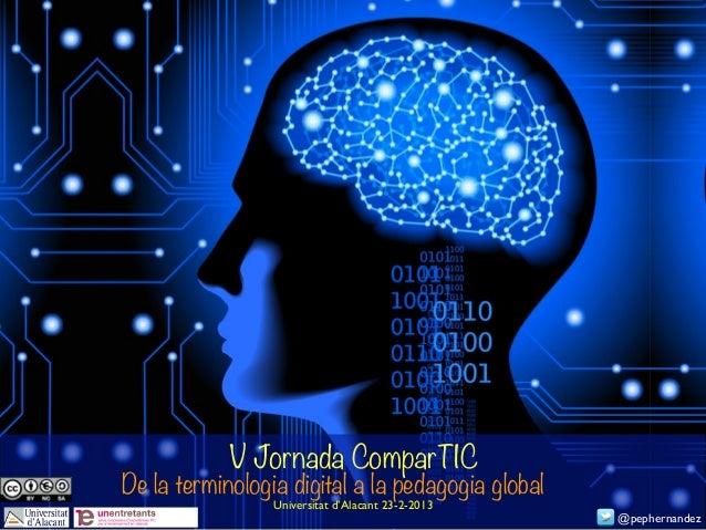 V Jornada ComparTICDe la terminologia digital a la pedagogia global                 Universitat d'Alacant 23-2-2013       ...