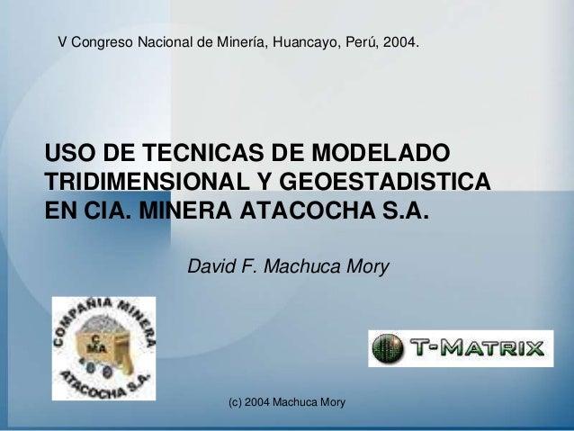 V Congreso Nacional de Minería, Huancayo, Perú, 2004.USO DE TECNICAS DE MODELADOTRIDIMENSIONAL Y GEOESTADISTICAEN CIA. MIN...