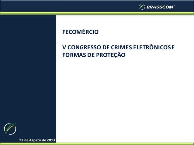 13 de Agosto de 2013 FECOMÉRCIO V CONGRESSO DE CRIMES ELETRÔNICOSE FORMAS DE PROTEÇÃO