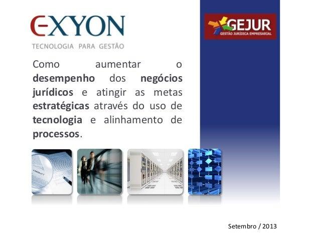 Setembro / 2013 Como aumentar o desempenho dos negócios jurídicos e atingir as metas estratégicas através do uso de tecnol...