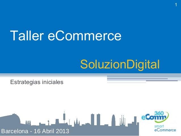 1   Taller eCommerce                            SoluzionDigital   Estrategias inicialesBarcelona - 16 Abril 2013