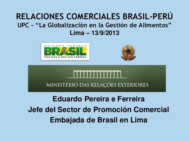"""RELACIONES COMERCIALES BRASIL-PERÚ UPC - """"La Globalización en la Gestión de Alimentos"""" Lima – 13/9/2013 Eduardo Pereira e ..."""