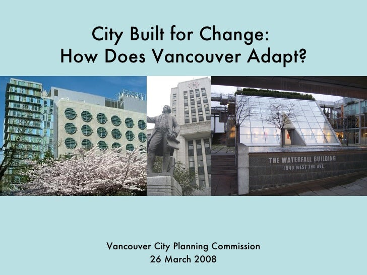 City Built for Change:  How Does Vancouver Adapt? Vancouver City Planning Commission 26 March 2008