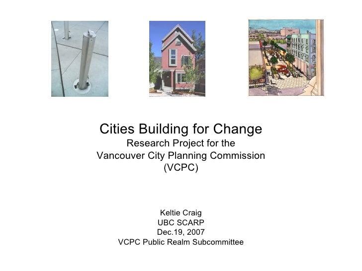 Cities Building for Change Research Project for the Vancouver City Planning Commission (VCPC) Keltie Craig UBC SCARP Dec.1...