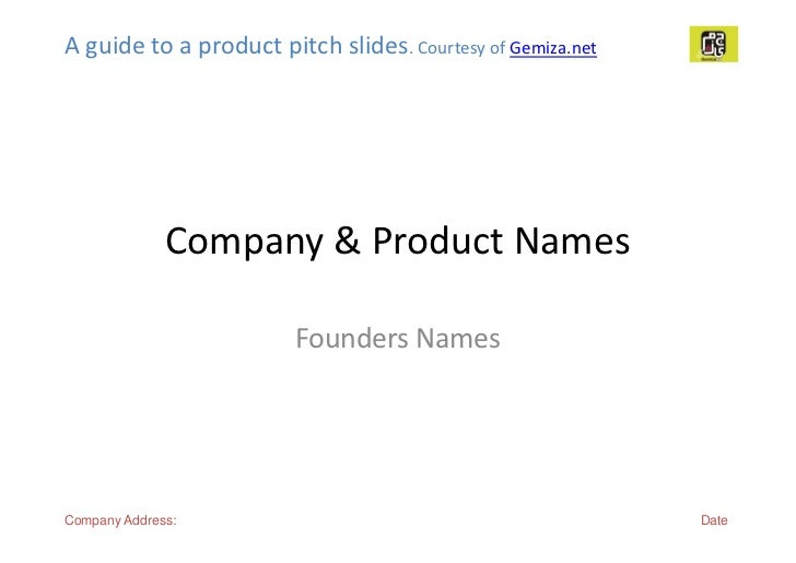 A guide to a product pitch slides. Courtesy of Gemiza.net              Company & Product Names                        Foun...