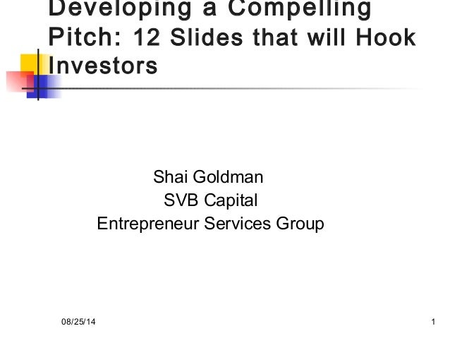Developing a Compelling  Pitch: 12 Slides that will Hook  Investors  Shai Goldman  SVB Capital  Entrepreneur Services Grou...