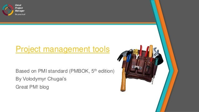 Great Project Manager Be practical! Project management tools Based on PMI standard (PMBOK, 5th edition) By Volodymyr Chuga...