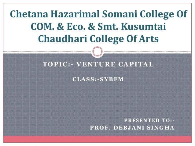 TOPIC:- VENTURE CAPITAL CLASS:-SYBFM PRESENTED TO:- PROF. DEBJANI SINGHA Chetana Hazarimal Somani College Of COM. & Eco. &...