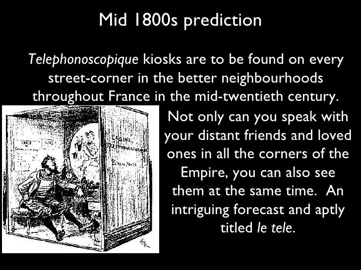 Mid 1800s prediction Not only can you speak with your distant friends and loved ones in all the corners of the Empire, you...