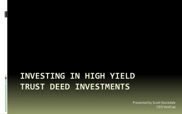 Investing in High YieldTrust Deed Investments<br />Presented by Scott Stockdale<br />CEO VestCap<br />