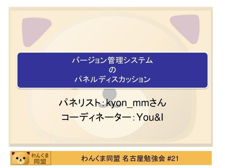バージョン管理システム      の パネルディスカッションパネリスト:kyon_mmさんコーディネーター:You&I   わんくま同盟 名古屋勉強会 #21