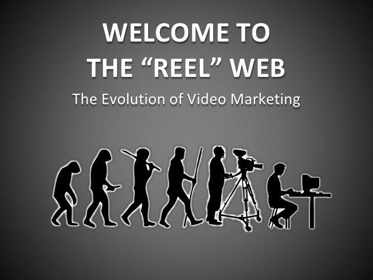 "WELCOME TO  THE ""REEL"" WEBThe Evolution of Video Marketing"