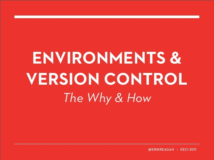 ENVIRONMENTS &VERSION CONTROL   The Why & How                   ERIKREAGAN • EECI