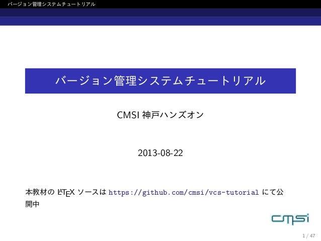 バージョン管理システムチュートリアル バージョン管理システムチュートリアル CMSI 神戸ハンズオン 2013-08-22 本教材の LATEX ソースは https://github.com/cmsi/vcs-tutorial にて公 開中 ...