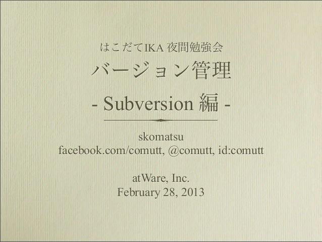 はこだてIKA 夜間勉強会      バージョン管理      - Subversion 編 -               skomatsufacebook.com/comutt, @comutt, id:comutt            ...