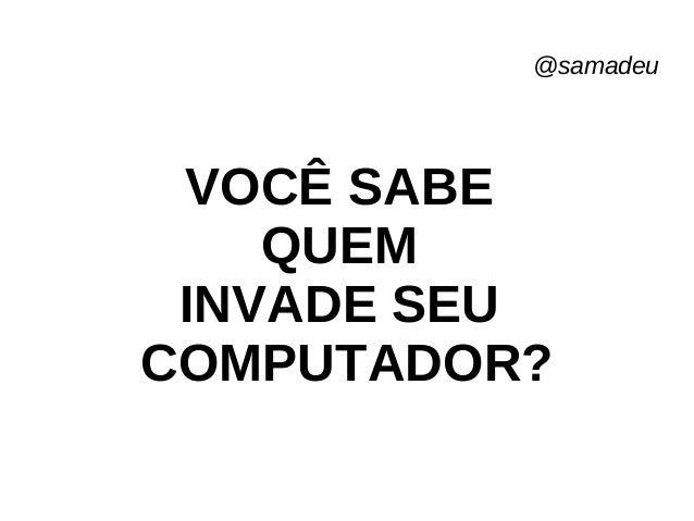 @samadeu VOCÊ SABE QUEM INVADE SEU COMPUTADOR?