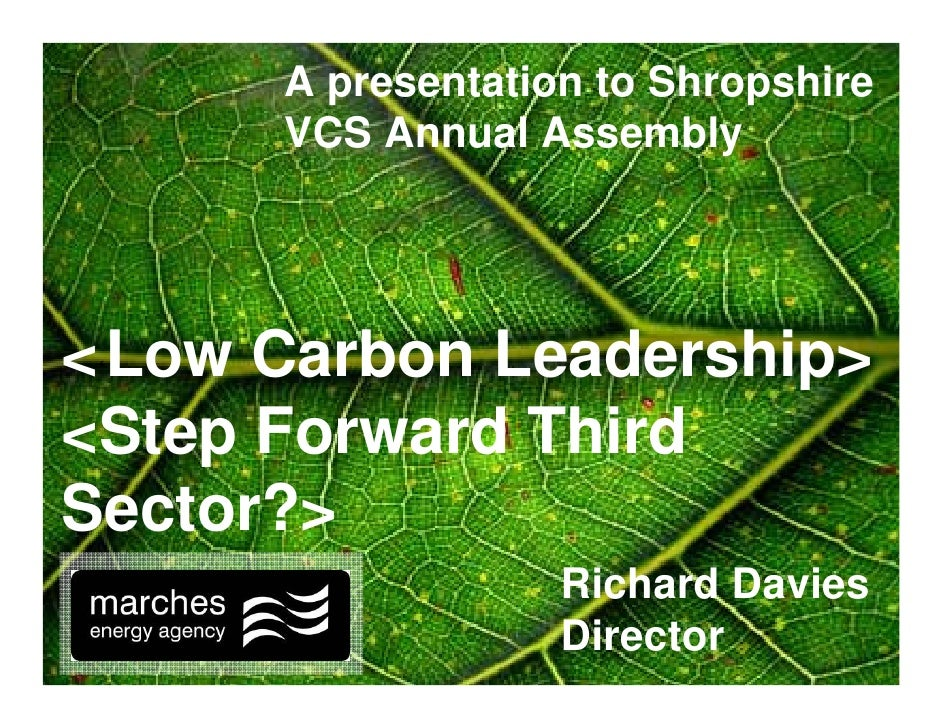 A presentation to Shropshire       VCS Annual Assembly     <'Low Carbon Leadership> <Step Forward Third Sector?>          ...